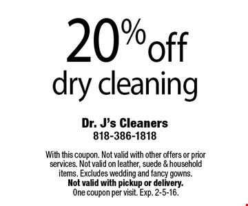 20% off dry cleaning. With this coupon. Not valid with other offers or prior services. Not valid on leather, suede & household items. Excludes wedding and fancy gowns. Not valid with pickup or delivery. One coupon per visit. Exp. 2-5-16.