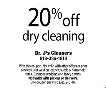 20% off dry cleaning. With this coupon. Not valid with other offers or prior services. Not valid on leather, suede & household items. Excludes wedding and fancy gowns. Not valid with pickup or delivery.One coupon per visit. Exp. 2-5-16.