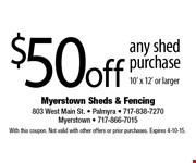 $50 off any shed purchase 10 x 12 or larger. With this coupon. Not valid with other offers or prior purchases. Expires 4-10-15.