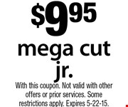 $9.95 mega cut jr. With this coupon. Not valid with other offers or prior services. Some restrictions apply. Expires 5-22-15.