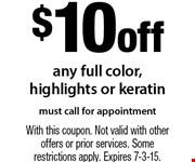 $10 off any full color, highlights or keratin. Must call for appointment. With this coupon. Not valid with other offers or prior services. Some restrictions apply. Expires 7-3-15.