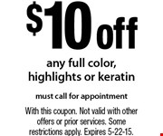 $10 off any full color, highlights or keratin. Must call for appointment. With this coupon. Not valid with other offers or prior services. Some restrictions apply. Expires 5-22-15.