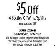 $5 Off 4 Bottles Of Wine/Spirits. Min. purchase $35. With this coupon. 1 coupon per person per day. Not valid with other offers or prior purchases. Sale items and any boxed wine excluded. Offer expires 3-31-15.  WA
