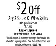 $2 Off Any 2 Bottles Of Wine/Spirits. Min. purchase $201L, 1.75L. With this coupon. 1 coupon per person per day. Not valid with other offers or prior purchases. Sale items and any boxed wine excluded. Offer expires 3-31-15.  WA