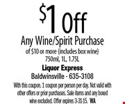 $1 Off Any Wine/Spirit Purchase of $10 or more (includes box wine). 750ml, 1L, 1.75L. With this coupon. 1 coupon per person per day. Not valid with other offers or prior purchases. Sale items and any boxed wine excluded. Offer expires 3-31-15.  WA