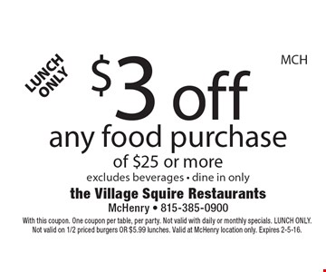 LUNCH ONLY! $3 off any food purchase of $25 or more. Excludes beverages • dine in only. With this coupon. One coupon per table, per party. Not valid with daily or monthly specials. LUNCH ONLY. Not valid on 1/2 priced burgers OR $5.99 lunches. Valid at McHenry location only. Expires 2-5-16.