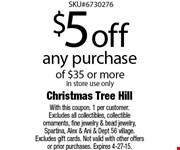 $5 off any purchase of $35 or more. In store use only. With this coupon. 1 per customer. Excludes all collectibles, collectible ornaments, fine jewelry & bead jewelry, Spartina, Alex & Ani & Dept 56 village. Excludes gift cards. Not valid with other offers or prior purchases. Expires 5-8-15.