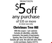 $5 off any purchase of $35 or morein store use only. With this coupon. 1 per customer. Excludes all collectibles, collectible ornaments, fine jewelry & bead jewelry, Spartina, Alex & Ani & Dept 56 village. Excludes gift cards. Not valid with other offers or prior purchases. Expires 5/1/15.