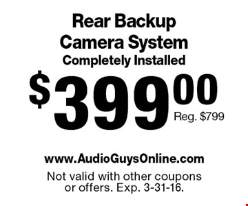 $399.00 Rear Backup Camera System Completely Installed. Reg. $799. Not valid with other coupons or offers. Exp. 3-31-16.