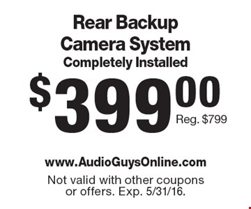 $399.00 Rear Backup Camera SystemCompletely Installed Reg. $799. Not valid with other coupons or offers. Exp. 5/31/16.