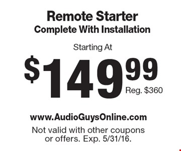 Starting At $149.99 Remote Starter Complete With Installation Reg. $360. Not valid with other coupons or offers. Exp. 5/31/16.