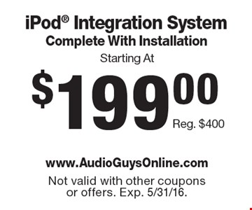 Starting At $199.00 iPod® Integration System Complete With Installation Reg. $400. Not valid with other coupons or offers. Exp. 5/31/16.