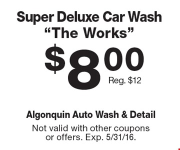 "$8.00 Super Deluxe Car Wash ""The Works"" Reg. $12. Not valid with other coupons or offers. Exp. 5/31/16."