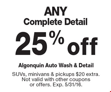 25% off ANY Complete Detail. SUVs, minivans & pickups $20 extra. Not valid with other coupons or offers. Exp. 5/31/16.