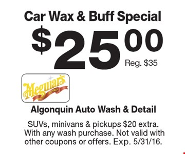 $25.00 Car Wax & Buff Special Reg. $35. SUVs, minivans & pickups $20 extra. With any wash purchase. Not valid with other coupons or offers. Exp. 5/31/16.