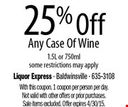 25% Off Any Case Of Wine  1.5L or 750mlsome restrictions may apply. With this coupon. 1 coupon per person per day.Not valid with other offers or prior purchases.Sale items excluded. Offer expires 4/30/15.