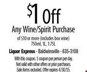 $1 Off Any Wine/Spirit Purchase  of $10 or more (includes box wine)750ml, 1L, 1.75L. With this coupon. 1 coupon per person per day.Not valid with other offers or prior purchases.Sale items excluded. Offer expires 4/30/15.