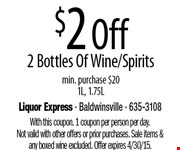 $2 Off 2 Bottles Of Wine/Spirits  min. purchase $201L, 1.75L. With this coupon. 1 coupon per person per day. Not valid with other offers or prior purchases. Sale items &any boxed wine excluded. Offer expires 4/30/15.