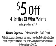 $5 Off 4 Bottles Of Wine/Spirits  min. purchase $35. With this coupon. 1 coupon per person per day. Not valid with other offers or prior purchases. Sale items & any boxed wine excluded. Offer expires 4/30/15.