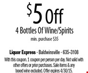 $5 Off 4 Bottles Of Wine/Spirits  min. purchase $35. With this coupon. 1 coupon per person per day. Not valid with other offers or prior purchases. Sale items & anyboxed wine excluded. Offer expires 4/30/15.