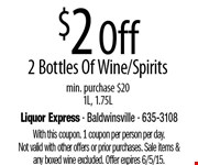 $2 Off 2 Bottles Of Wine/Spirits.min. purchase $201L, 1.75L. With this coupon. 1 coupon per person per day. Not valid with other offers or prior purchases. Sale items &any boxed wine excluded. Offer expires 6/5/15.