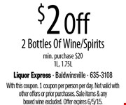 $2 Off 2 Bottles Of Wine/Spirits. min. purchase $20 1L, 1.75L. With this coupon. 1 coupon per person per day. Not valid with other offers or prior purchases. Sale items & any boxed wine excluded. Offer expires 6/5/15.