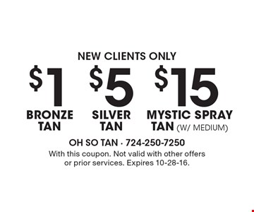 New Clients Only-$15 Mystic Spray Tan (w/ medium). $5 Silver Tan. $1 Bronze Tan. . With this coupon. Not valid with other offers or prior services. Expires 10-28-16.