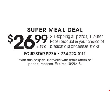 SUPER MEAL DEAL $26.99 + tax, 2 1-topping XL pizzas, 1 2-liter Pepsi product & your choice of breadsticks or cheese sticks. With this coupon. Not valid with other offers or prior purchases. Expires 10/28/16.
