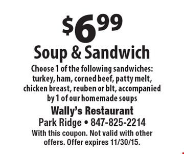 $6.99 Soup & Sandwich. Choose 1 of the following sandwiches: turkey, ham, corned beef, patty melt, chicken breast, reuben or BLT, accompanied by 1 of our homemade soups. With this coupon. Not valid with other offers. Offer expires 11/30/15.
