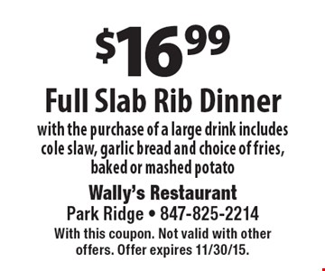 $16.99 Full Slab Rib Dinner with the purchase of a large drink includes cole slaw, garlic bread and choice of fries, baked or mashed potato. With this coupon. Not valid with other offers. Offer expires 11/30/15.
