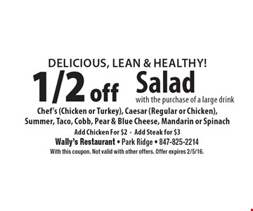 Delicious, Lean & Healthy! 1/2 off Salad with the purchase of a large drink Chef's (Chicken or Turkey), Caesar (Regular or Chicken), Summer, Taco, Cobb, Pear & Blue Cheese, Mandarin or Spinach Add Chicken For $2• Add Steak for $3. With this coupon. Not valid with other offers. Offer expires 2/5/16.