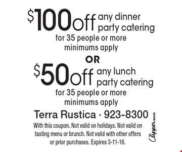 $50 off any lunch party catering for 35 people or more, minimums apply. $100 off any dinner party catering for 35 people or more, minimums apply. With this coupon. Not valid on holidays. Not valid on tasting menu or brunch. Not valid with other offers or prior purchases. Expires 3-11-16.
