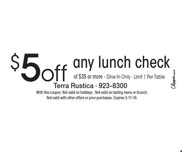 $5 off any lunch check of $35 or more • Dine In Only • Limit 1 Per Table. With this coupon. Not valid on holidays. Not valid on tasting menu or brunch. Not valid with other offers or prior purchases. Expires 3-11-16.