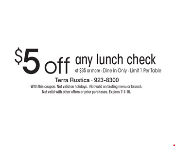 $5 off any lunch check of $35 or more. Dine In Only. Limit 1 Per Table. With this coupon. Not valid on holidays. Not valid on tasting menu or brunch. Not valid with other offers or prior purchases. Expires 7-1-16.