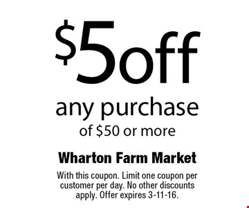 $5 off any purchase of $50 or more. With this coupon. Limit one coupon per customer per day. No other discounts apply. Offer expires 3-11-16.