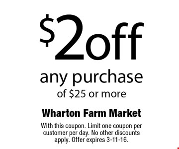 $2 off any purchase of $25 or more. With this coupon. Limit one coupon per customer per day. No other discounts apply. Offer expires 3-11-16.