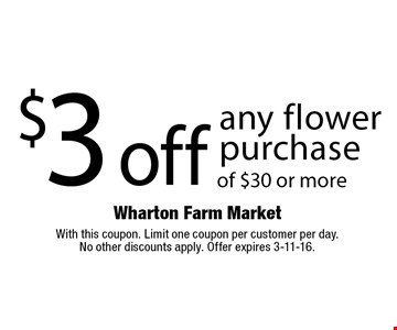 $3 off any flower purchase of $30 or more. With this coupon. Limit one coupon per customer per day. No other discounts apply. Offer expires 3-11-16.