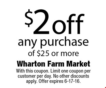 $2 off any purchase of $25 or more. With this coupon. Limit one coupon per customer per day. No other discounts apply. Offer expires 6-17-16.