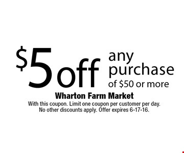 $5 off any purchase of $50 or more. With this coupon. Limit one coupon per customer per day. No other discounts apply. Offer expires 6-17-16.