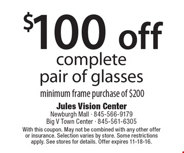 $100 off completepair of glasses minimum frame purchase of $200. With this coupon. May not be combined with any other offer or insurance. Selection varies by store. Some restrictions apply. See stores for details. Offer expires 11-18-16.