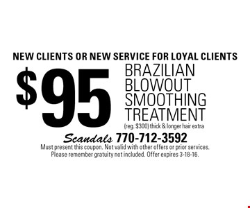 new clients OR NEW SERVICE For loyal clients $95 Brazilian blowout Smoothing Treatment (reg. $300) thick & longer hair extra. Must present this coupon. Not valid with other offers or prior services. Please remember gratuity not included. Offer expires 3-18-16.