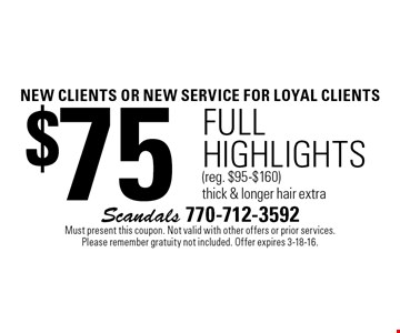 new clients OR NEW SERVICE For loyal clients $75 full highlights (reg. $95-$160 )thick & longer hair extra. Must present this coupon. Not valid with other offers or prior services. Please remember gratuity not included. Offer expires 3-18-16.