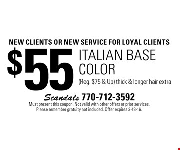 new clients OR NEW SERVICE For loyal clients $55 italian base color (Reg. $75 & Up) thick & longer hair extra. Must present this coupon. Not valid with other offers or prior services. Please remember gratuity not included. Offer expires 3-18-16.