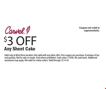 $3 OFF Any Sheet Cake. Coupon not valid in supermarkets. Valid only at West Boca location. Not valid with any other offer. One coupon per purchase. Exclusive of tax and gratuity. Not for sale or resale. Void where prohibited. Cash value 1/100¢. No cash back. Additional exclusions may apply. Not valid for online orders. Valid through 12-4-16.