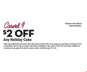 $2 OFF Any Holiday Cake. Coupon not valid in supermarkets. Valid only at West Boca location. Not valid with any other offer. One coupon per purchase. Exclusive of tax and gratuity. Not for sale or resale. Void where prohibited. Cash value 1/100¢. No cash back. Additional exclusions may apply. Not valid for online orders. Valid through 12-4-16.