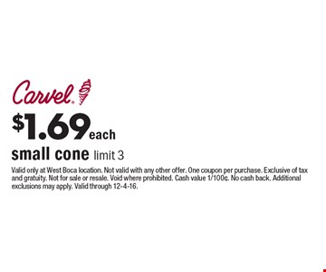 $1.69 each small cone limit 3. Valid only at West Boca location. Not valid with any other offer. One coupon per purchase. Exclusive of tax and gratuity. Not for sale or resale. Void where prohibited. Cash value 1/100¢. No cash back. Additional exclusions may apply. Valid through 12-4-16.