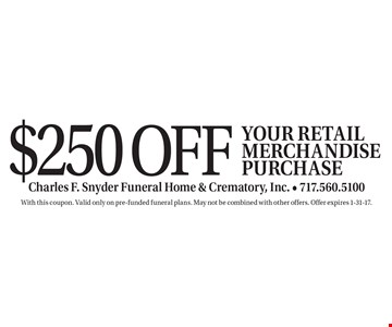 $250 off your retail merchandise purchase. With this coupon. Valid only on pre-funded funeral plans. May not be combined with other offers. Offer expires 1-31-17.
