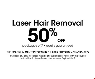 50% off Laser Hair Removal packages of 7 - results guaranteed. Packages of 7 only, free areas must be of equal or lesser value. With this coupon.Not valid with other offers or prior services. Expires 2-3-17.