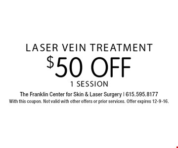 $50 off laser vein treatment. 1 session. With this coupon. Not valid with other offers or prior services. Offer expires 12-9-16.