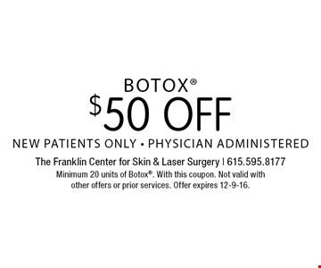 $50 off Botox. New patients only. Physician administered. Minimum 20 units of Botox. With this coupon. Not valid with other offers or prior services. Offer expires 12-9-16.